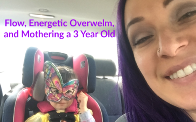 Flow, Energetic Overwhelm, and Mothering a 3 Year Old