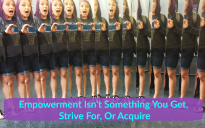 Empowerment Isn't Something You Get, Strive For, Or Acquire