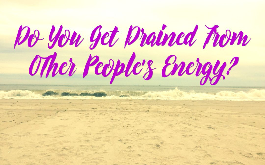 Do You Get Drained From Other People's Energy?