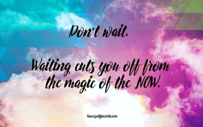 Don't wait. Waiting cuts you off from the magic of the NOW.