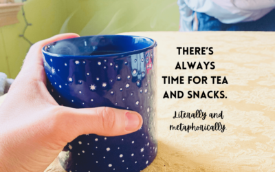 There's always time for tea and snacks. Literally and metaphorically.
